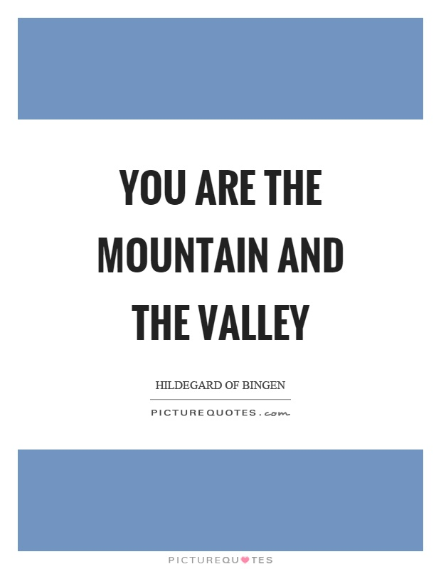 You are the mountain and the valley Picture Quote #1