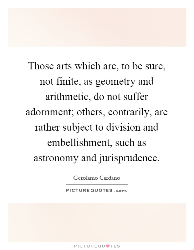 Those arts which are, to be sure, not finite, as geometry and arithmetic, do not suffer adornment; others, contrarily, are rather subject to division and embellishment, such as astronomy and jurisprudence Picture Quote #1