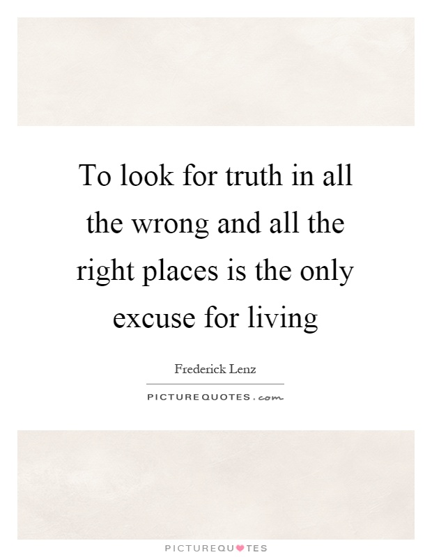 To look for truth in all the wrong and all the right places is the only excuse for living Picture Quote #1