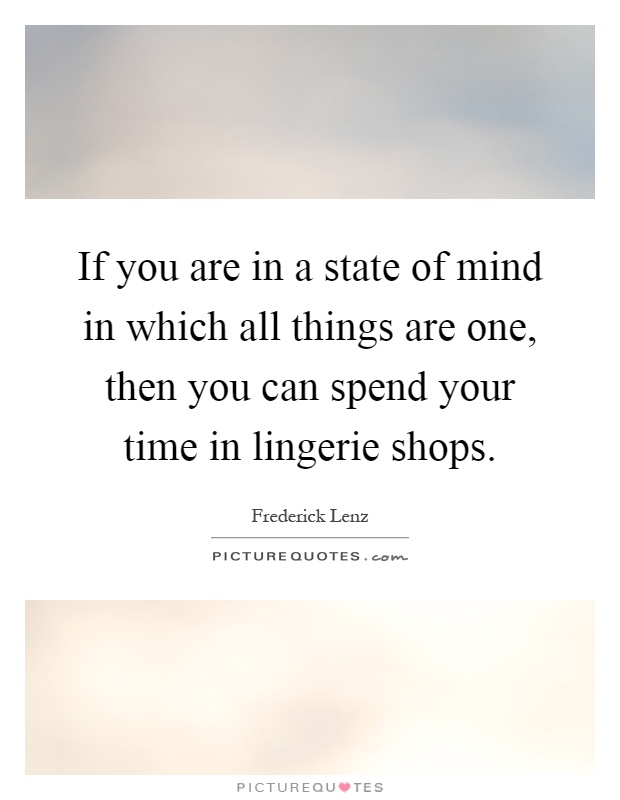 If you are in a state of mind in which all things are one, then you can spend your time in lingerie shops Picture Quote #1