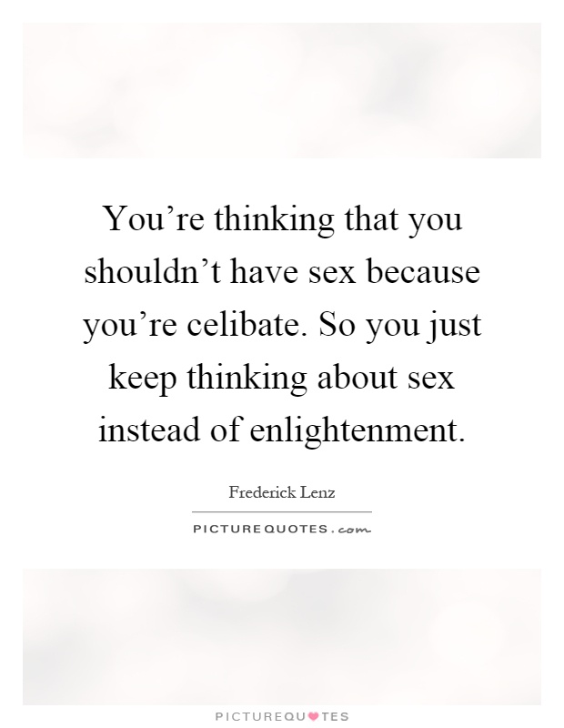 You're thinking that you shouldn't have sex because you're celibate. So you just keep thinking about sex instead of enlightenment Picture Quote #1