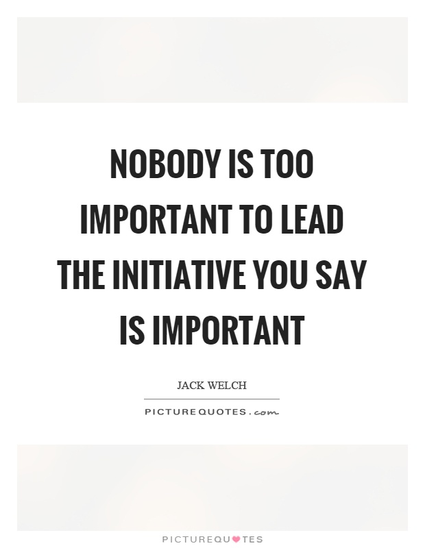 Nobody is too important to lead the initiative you say is important Picture Quote #1