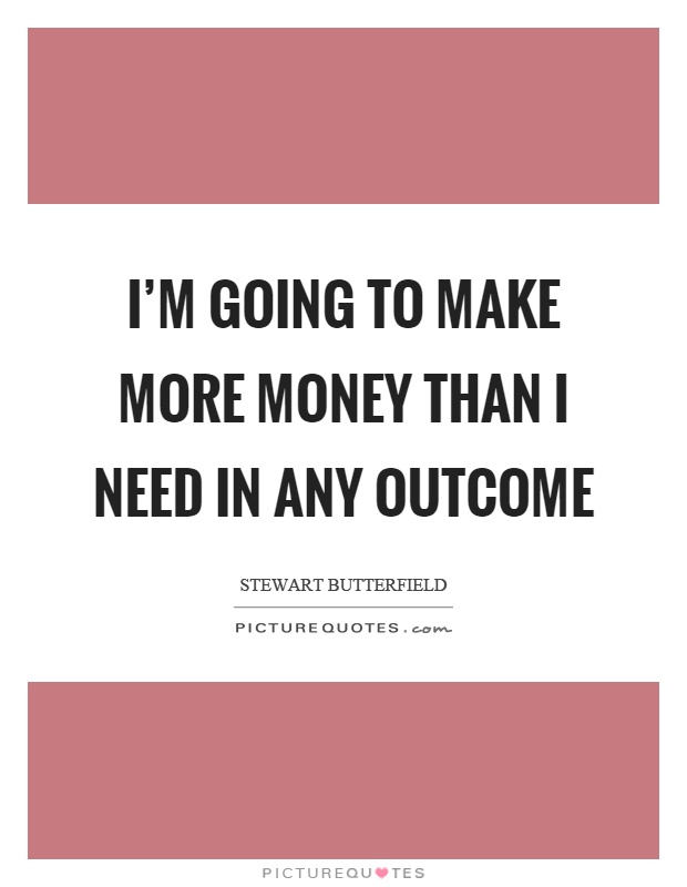 I'm going to make more money than I need in any outcome Picture Quote #1