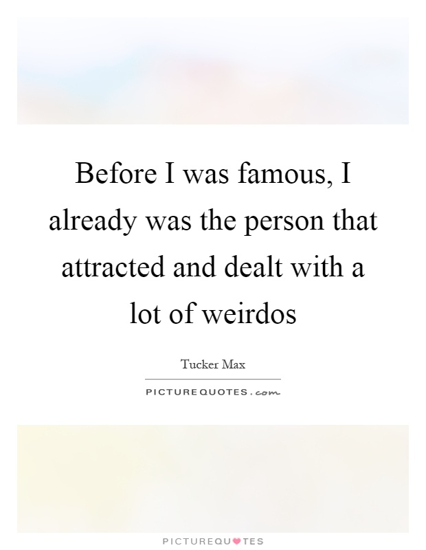 Before I was famous, I already was the person that attracted and dealt with a lot of weirdos Picture Quote #1