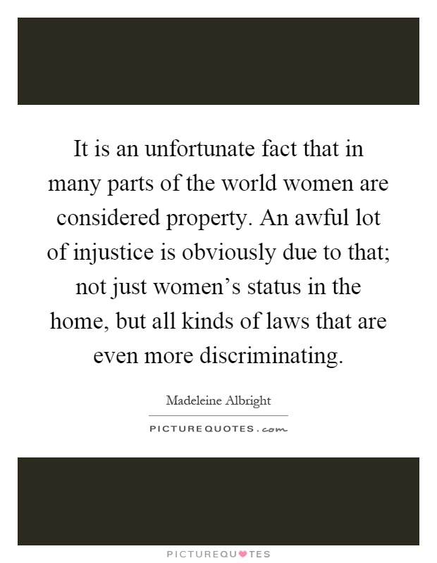 It is an unfortunate fact that in many parts of the world women are considered property. An awful lot of injustice is obviously due to that; not just women's status in the home, but all kinds of laws that are even more discriminating Picture Quote #1