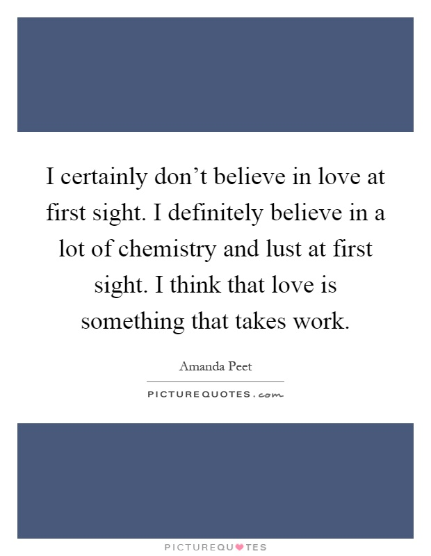 I certainly don't believe in love at first sight. I definitely believe in a lot of chemistry and lust at first sight. I think that love is something that takes work Picture Quote #1
