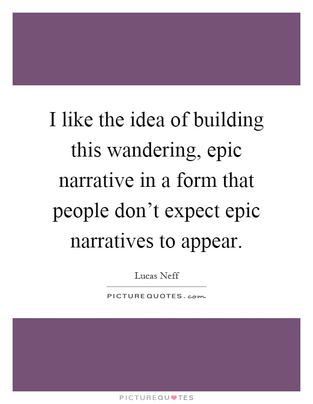 I like the idea of building this wandering, epic narrative in a form that people don't expect epic narratives to appear Picture Quote #1