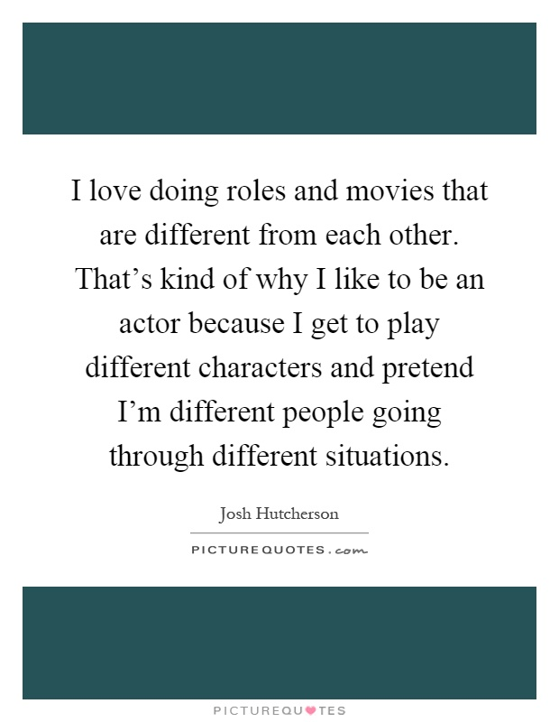 I love doing roles and movies that are different from each other. That's kind of why I like to be an actor because I get to play different characters and pretend I'm different people going through different situations Picture Quote #1