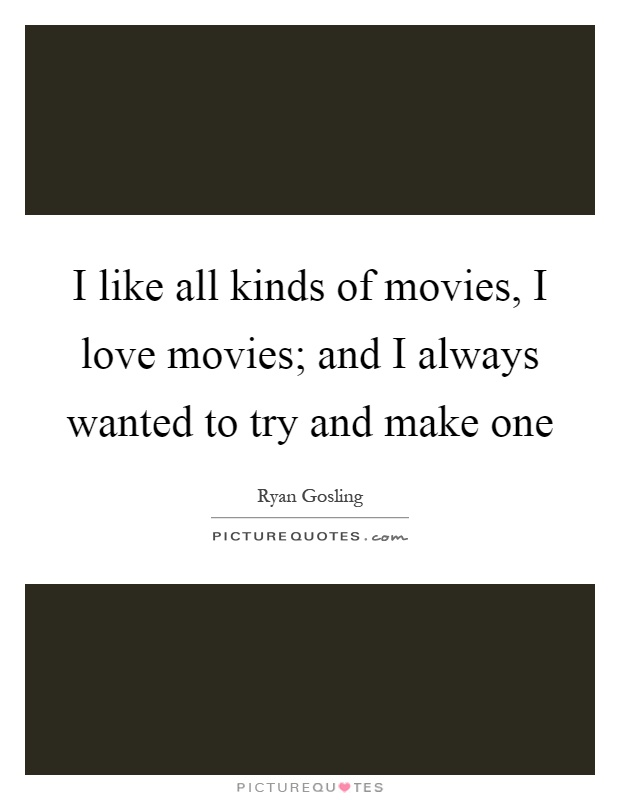 I like all kinds of movies, I love movies; and I always wanted to try and make one Picture Quote #1