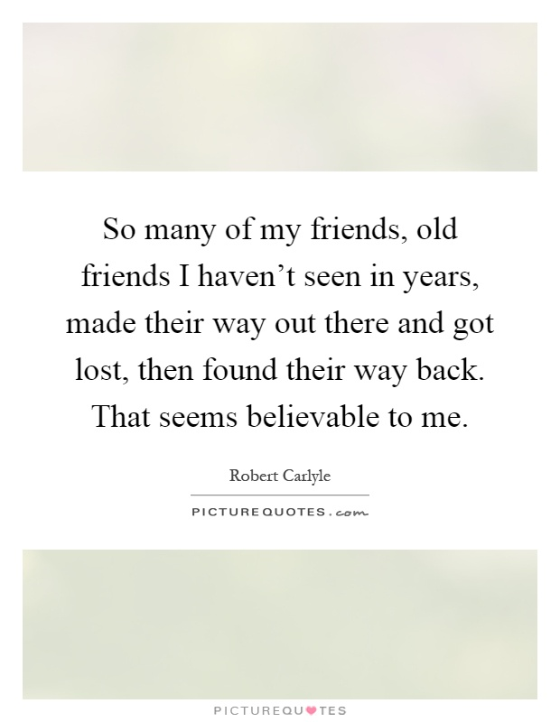 So many of my friends, old friends I haven't seen in years, made their way out there and got lost, then found their way back. That seems believable to me Picture Quote #1
