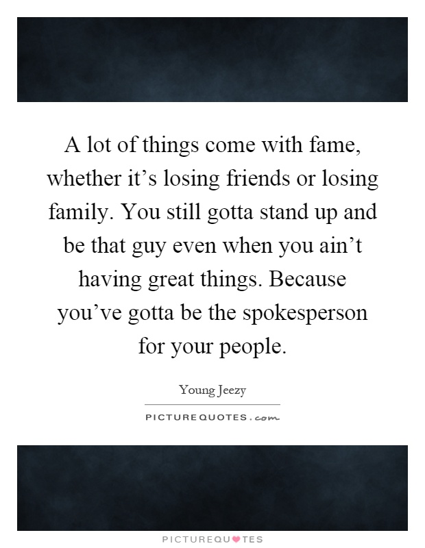 A Lot Of Things Come With Fame, Whether Itu0027s Losing Friends Or Losing  Family. You Still Gotta Stand Up And Be That Guy Even When You Ainu0027t Having  Great ...