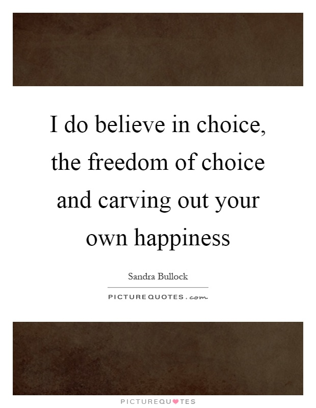 I do believe in choice, the freedom of choice and carving out your own happiness Picture Quote #1