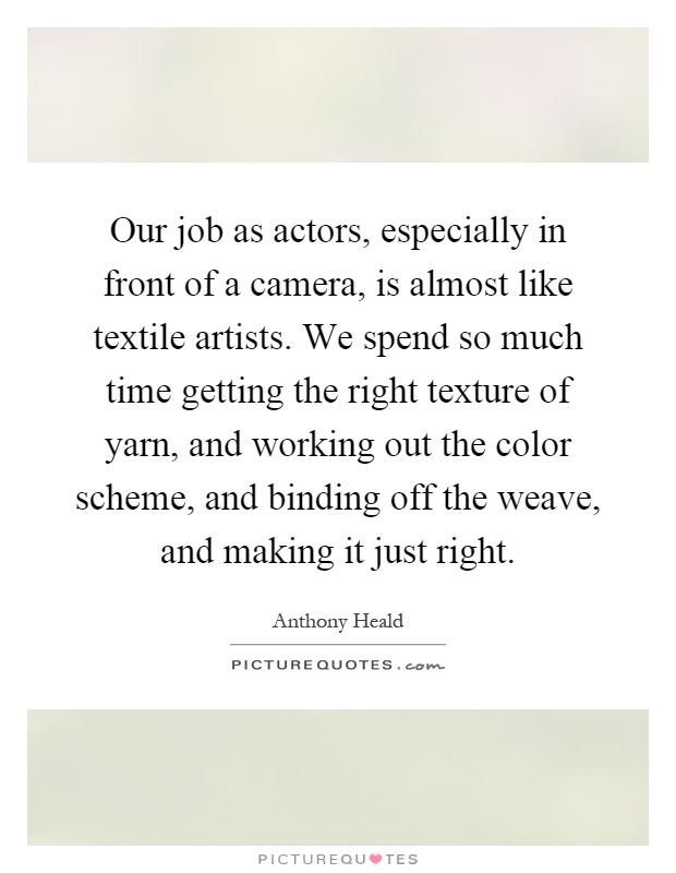 Our job as actors, especially in front of a camera, is almost like textile artists. We spend so much time getting the right texture of yarn, and working out the color scheme, and binding off the weave, and making it just right Picture Quote #1