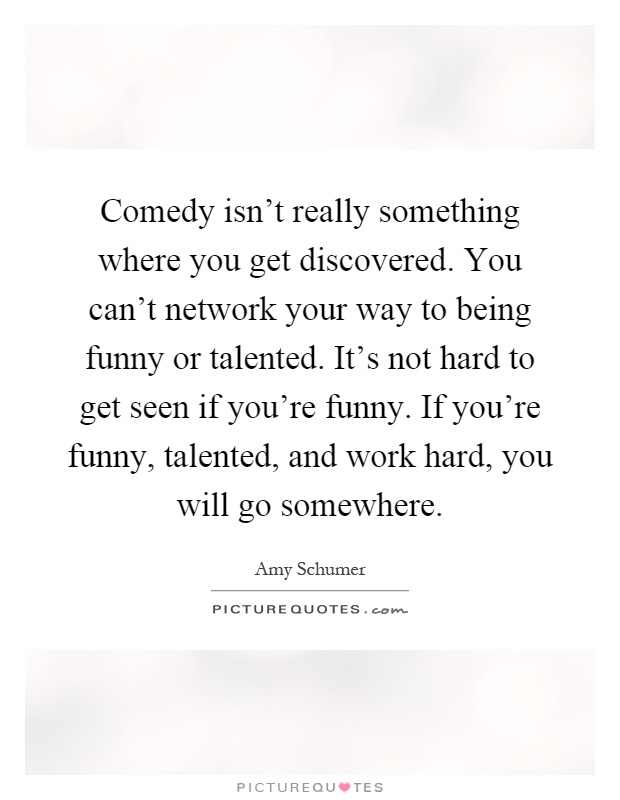 Comedy isn't really something where you get discovered. You can't network your way to being funny or talented. It's not hard to get seen if you're funny. If you're funny, talented, and work hard, you will go somewhere Picture Quote #1