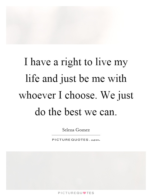 I have a right to live my life and just be me with whoever I choose. We just do the best we can Picture Quote #1