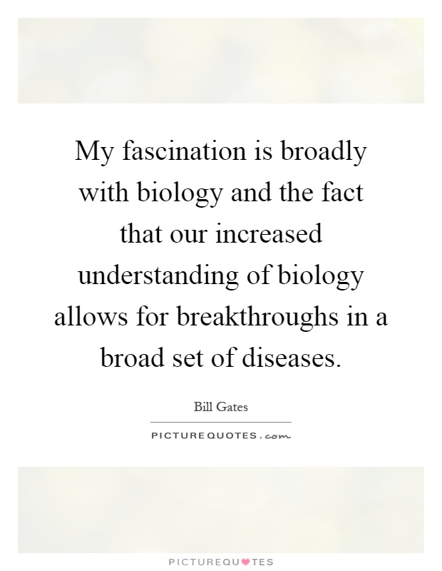 My fascination is broadly with biology and the fact that our increased understanding of biology allows for breakthroughs in a broad set of diseases Picture Quote #1