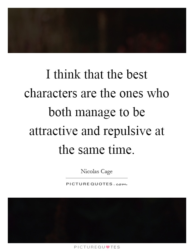 I think that the best characters are the ones who both manage to be attractive and repulsive at the same time Picture Quote #1