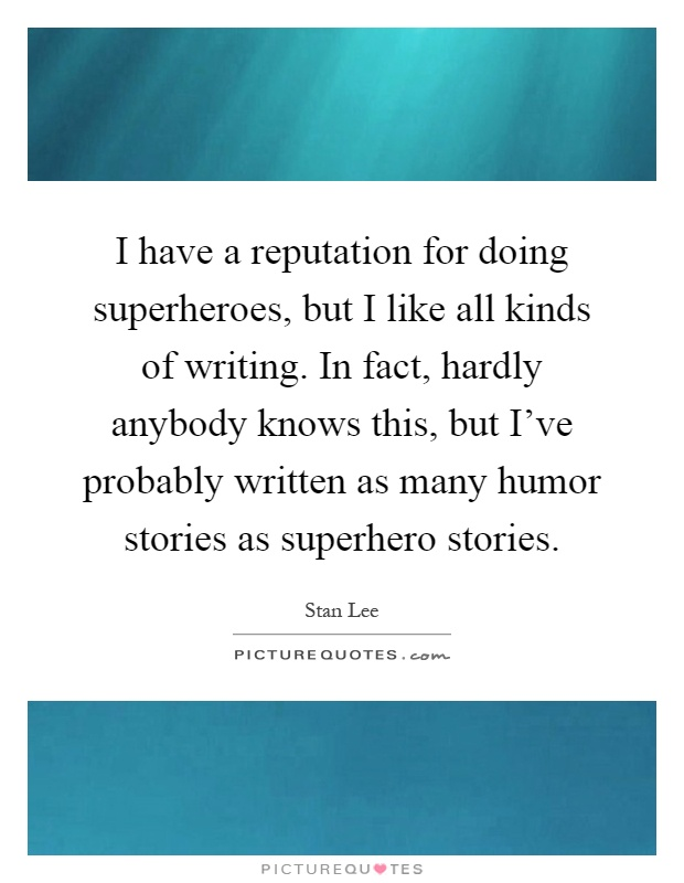 I have a reputation for doing superheroes, but I like all kinds of writing. In fact, hardly anybody knows this, but I've probably written as many humor stories as superhero stories Picture Quote #1