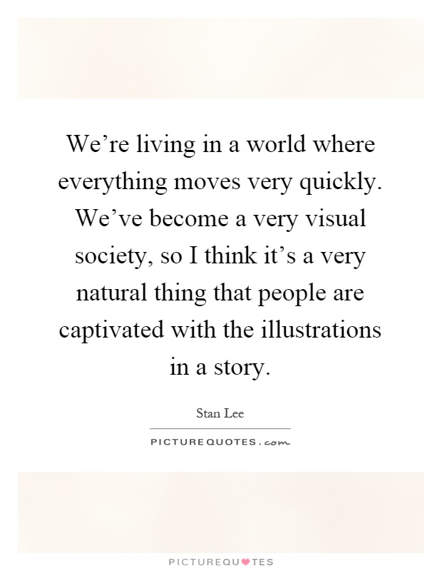We're living in a world where everything moves very quickly. We've become a very visual society, so I think it's a very natural thing that people are captivated with the illustrations in a story Picture Quote #1