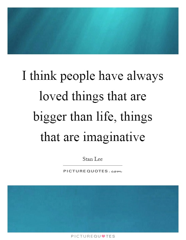 I think people have always loved things that are bigger than life, things that are imaginative Picture Quote #1