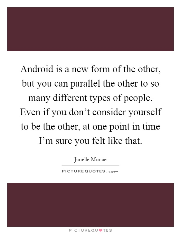 Android is a new form of the other, but you can parallel the other to so many different types of people. Even if you don't consider yourself to be the other, at one point in time I'm sure you felt like that Picture Quote #1