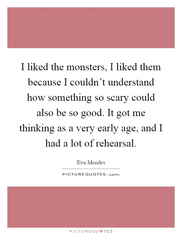I liked the monsters, I liked them because I couldn't understand how something so scary could also be so good. It got me thinking as a very early age, and I had a lot of rehearsal Picture Quote #1