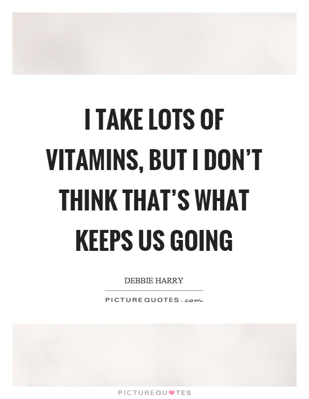 I take lots of vitamins, but I don't think that's what keeps us going Picture Quote #1