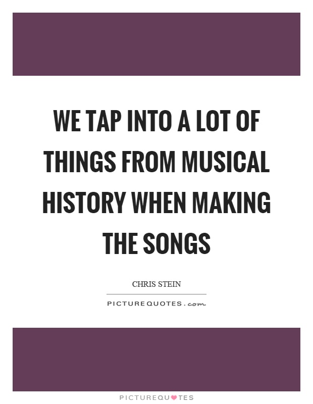 We tap into a lot of things from musical history when making the songs Picture Quote #1