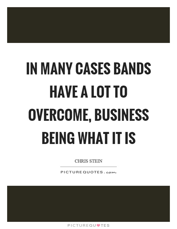 In many cases bands have a lot to overcome, business being what it is Picture Quote #1