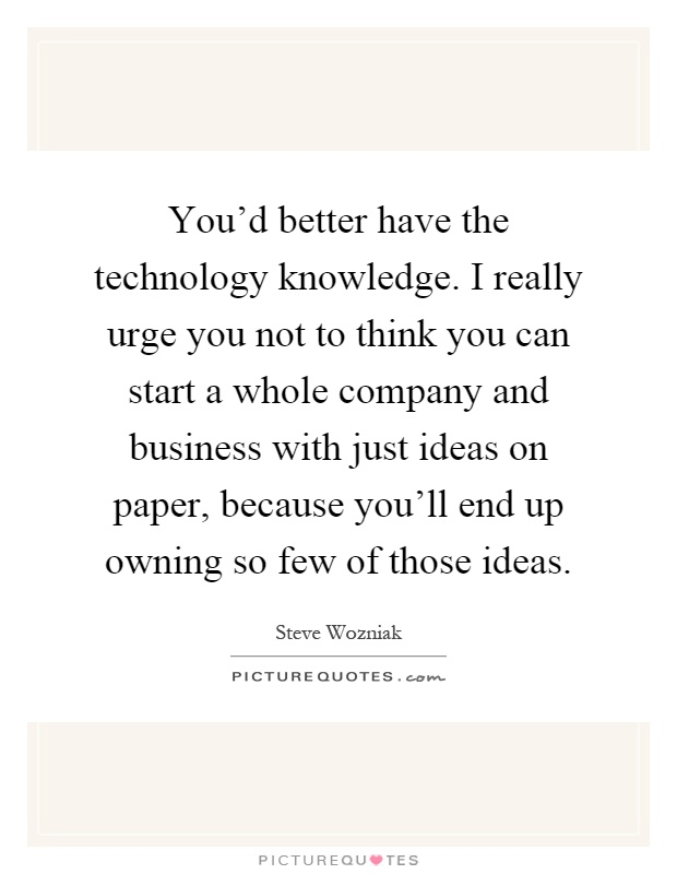 You'd better have the technology knowledge. I really urge you not to think you can start a whole company and business with just ideas on paper, because you'll end up owning so few of those ideas Picture Quote #1
