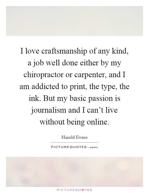 I love craftsmanship of any kind, a job well done either by my chiropractor or carpenter, and I am addicted to print, the type, the ink. But my basic passion is journalism and I can't live without being online Picture Quote #1