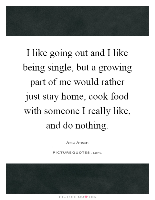 I like going out and I like being single, but a growing part of me would rather just stay home, cook food with someone I really like, and do nothing Picture Quote #1
