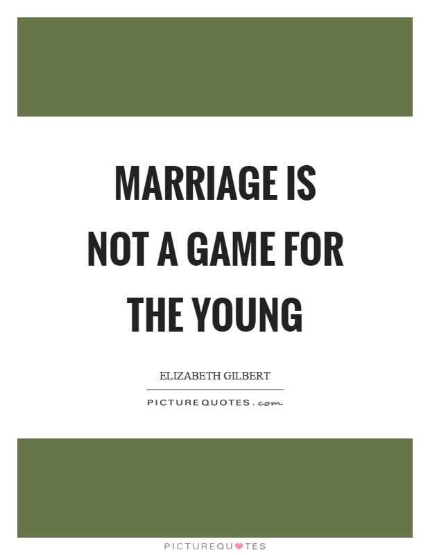 Marriage is not a game for the young Picture Quote #1