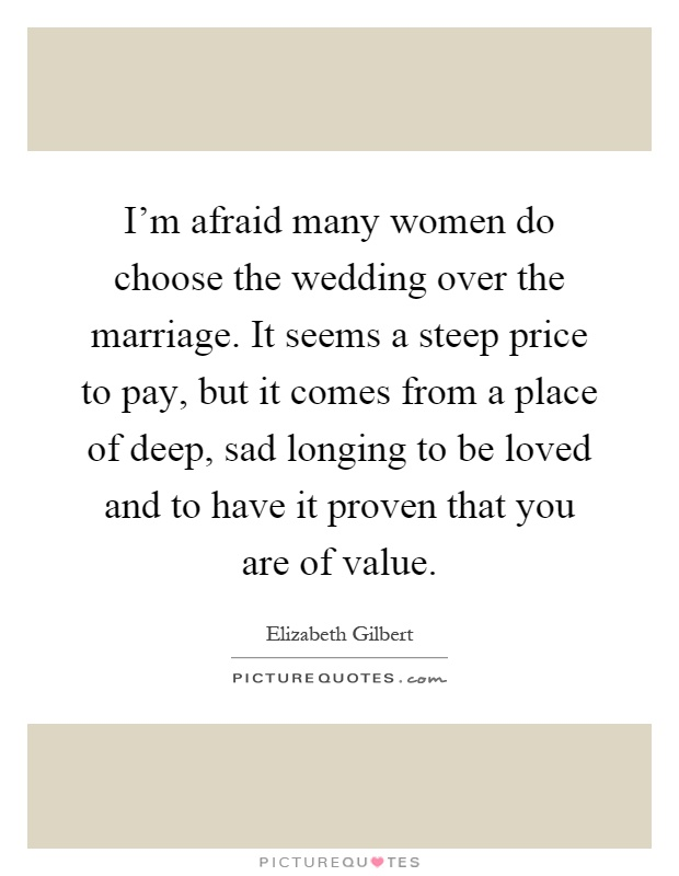 I'm afraid many women do choose the wedding over the marriage. It seems a steep price to pay, but it comes from a place of deep, sad longing to be loved and to have it proven that you are of value Picture Quote #1