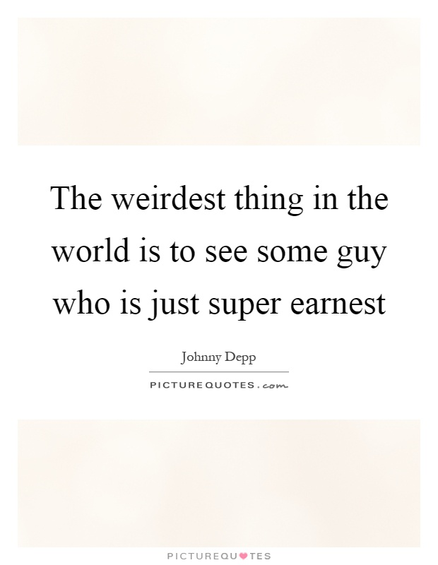 The weirdest thing in the world is to see some guy who is just super earnest Picture Quote #1