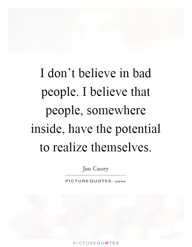 I don't believe in bad people. I believe that people, somewhere inside, have the potential to realize themselves Picture Quote #1