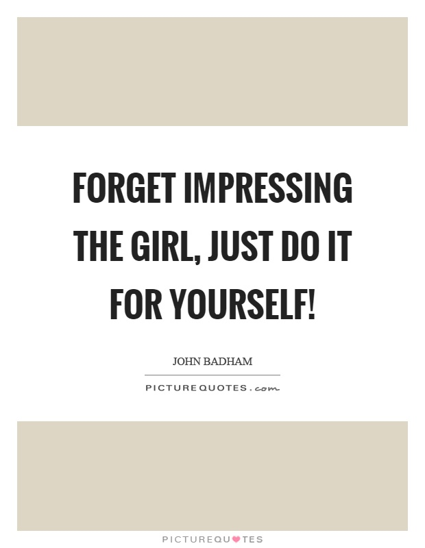 Forget impressing the girl just do it for yourself picture quotes forget impressing the girl just do it for yourself solutioingenieria Gallery