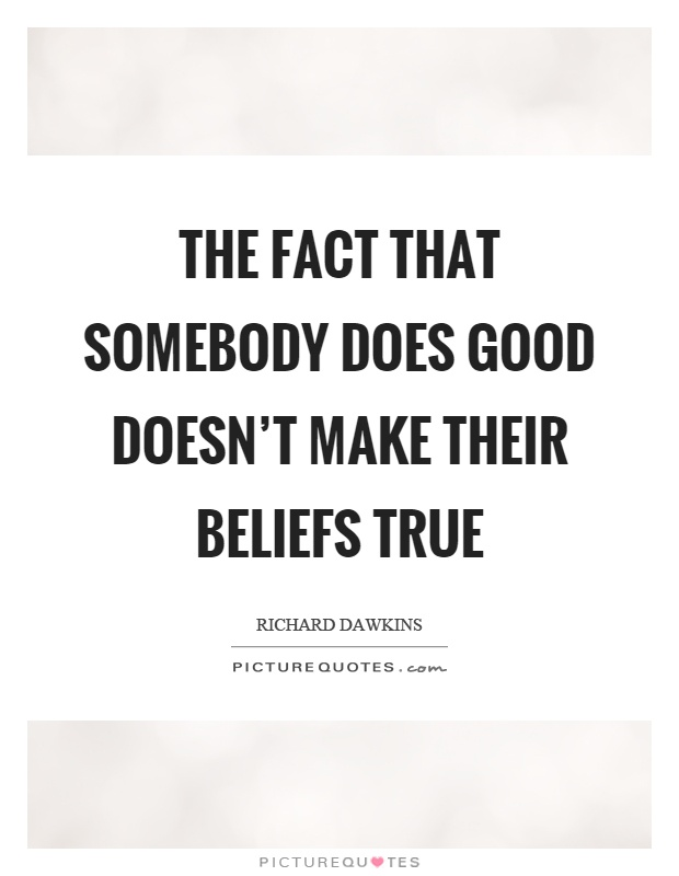 The fact that somebody does good doesn't make their beliefs true Picture Quote #1