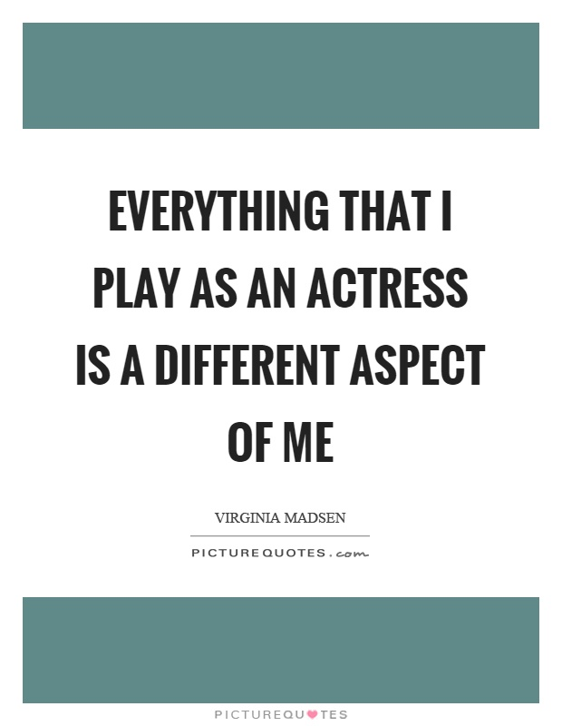Everything that I play as an actress is a different aspect of me Picture Quote #1