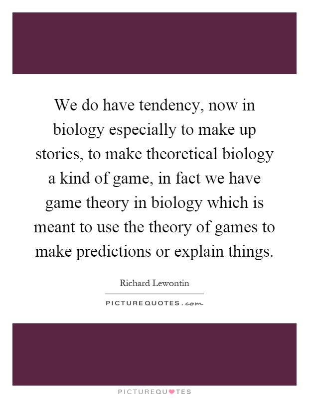 We do have tendency, now in biology especially to make up stories, to make theoretical biology a kind of game, in fact we have game theory in biology which is meant to use the theory of games to make predictions or explain things Picture Quote #1