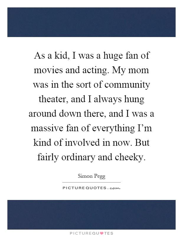 As a kid, I was a huge fan of movies and acting. My mom was in the sort of community theater, and I always hung around down there, and I was a massive fan of everything I'm kind of involved in now. But fairly ordinary and cheeky Picture Quote #1