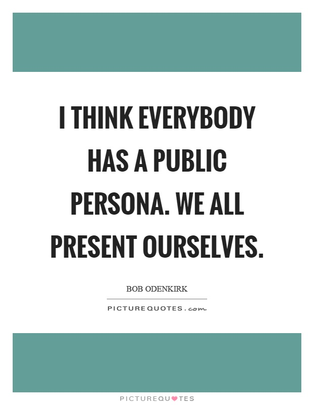 I think everybody has a public persona. We all present ourselves Picture Quote #1