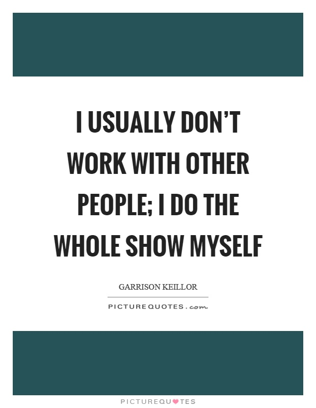 I usually don't work with other people; I do the whole show myself Picture Quote #1