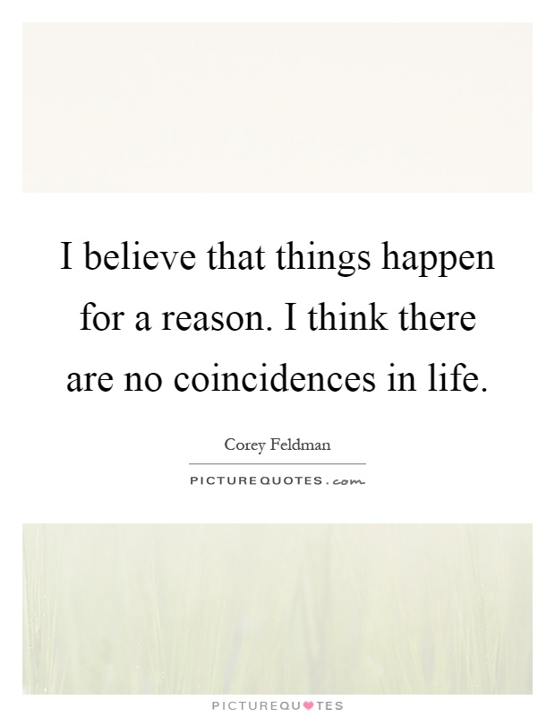 I believe that things happen for a reason. I think there are no coincidences in life Picture Quote #1