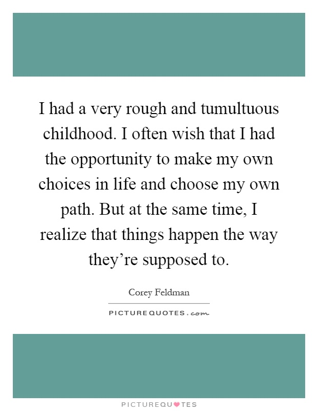 I had a very rough and tumultuous childhood. I often wish that I had the opportunity to make my own choices in life and choose my own path. But at the same time, I realize that things happen the way they're supposed to Picture Quote #1