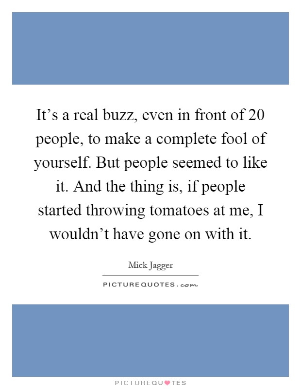 It's a real buzz, even in front of 20 people, to make a complete fool of yourself. But people seemed to like it. And the thing is, if people started throwing tomatoes at me, I wouldn't have gone on with it Picture Quote #1
