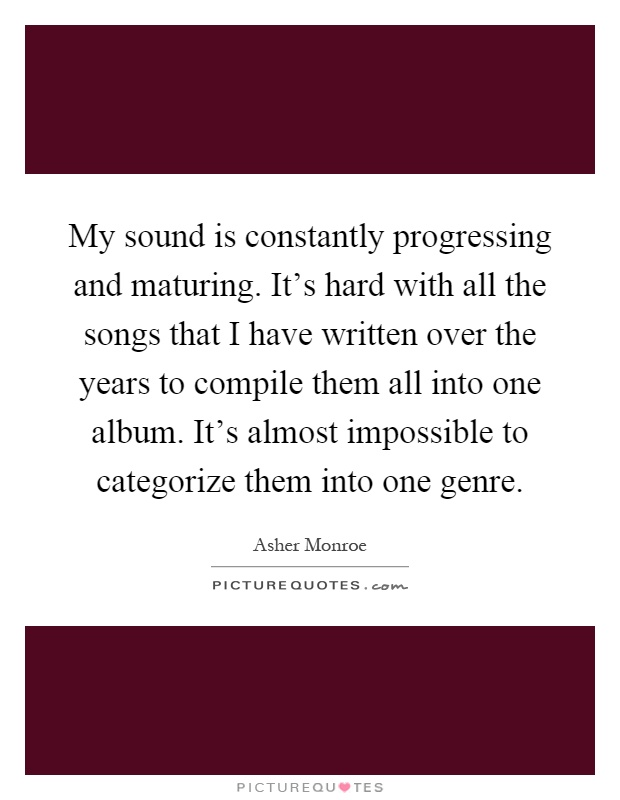 My sound is constantly progressing and maturing. It's hard with all the songs that I have written over the years to compile them all into one album. It's almost impossible to categorize them into one genre Picture Quote #1