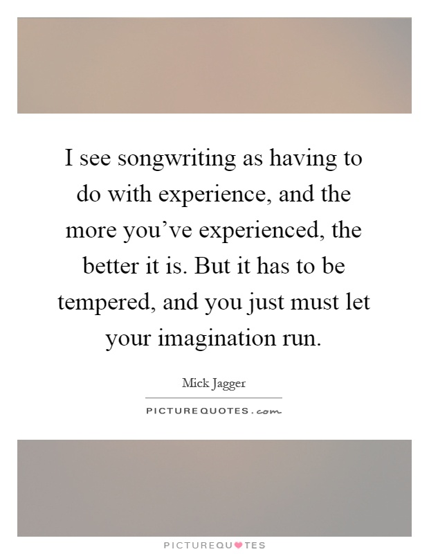 I see songwriting as having to do with experience, and the more you've experienced, the better it is. But it has to be tempered, and you just must let your imagination run Picture Quote #1