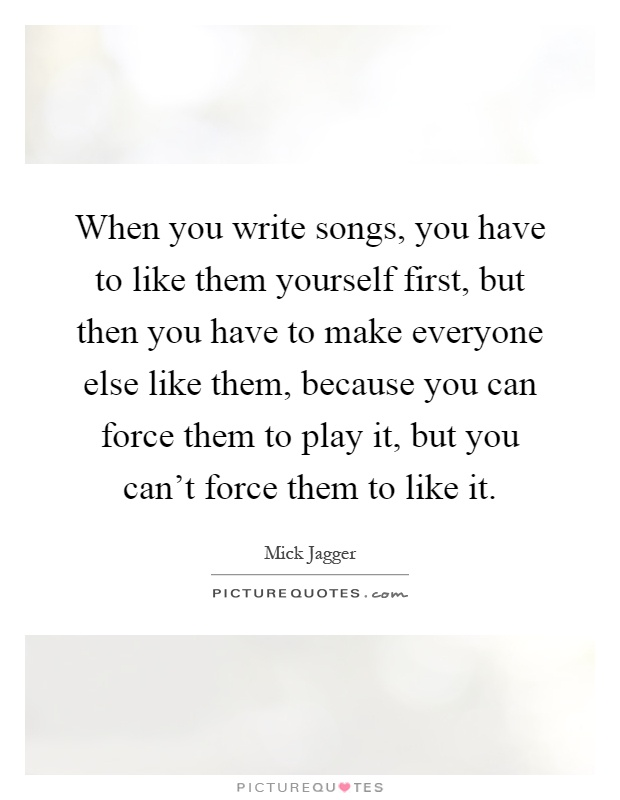When you write songs, you have to like them yourself first, but then you have to make everyone else like them, because you can force them to play it, but you can't force them to like it Picture Quote #1
