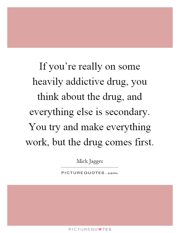 If you're really on some heavily addictive drug, you think about the drug, and everything else is secondary. You try and make everything work, but the drug comes first Picture Quote #1
